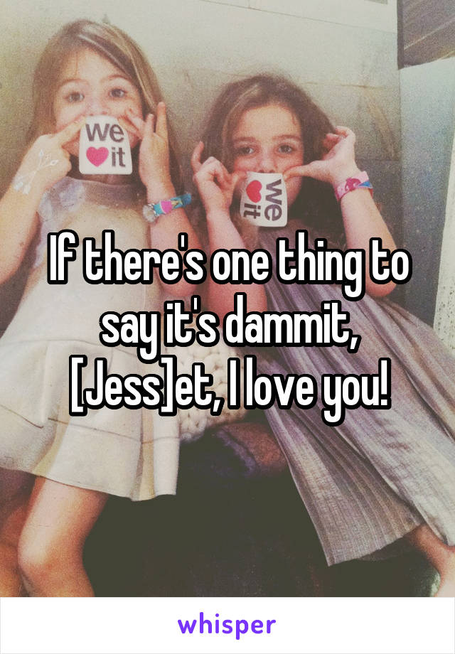 If there's one thing to say it's dammit, [Jess]et, I love you!