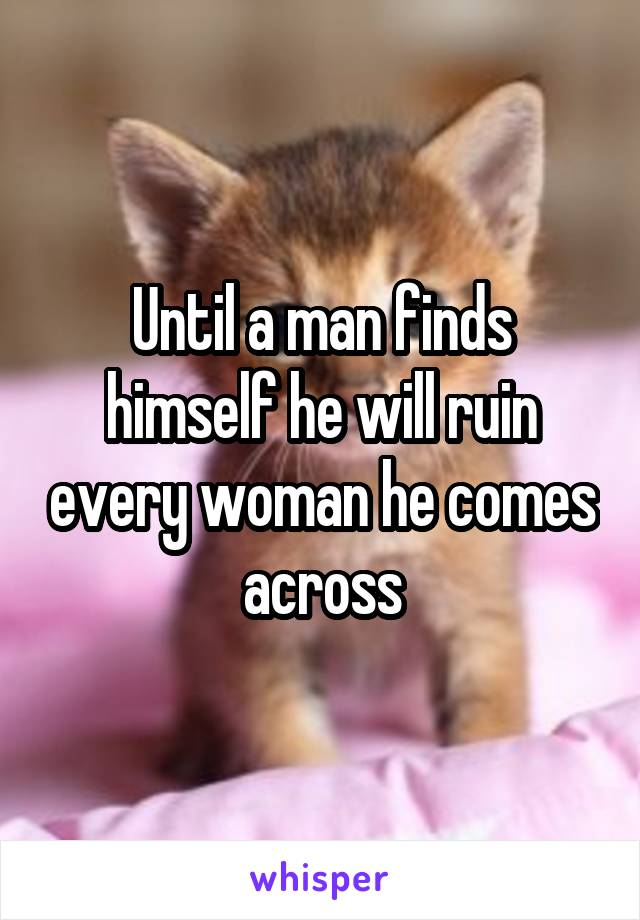 Until a man finds himself he will ruin every woman he comes across