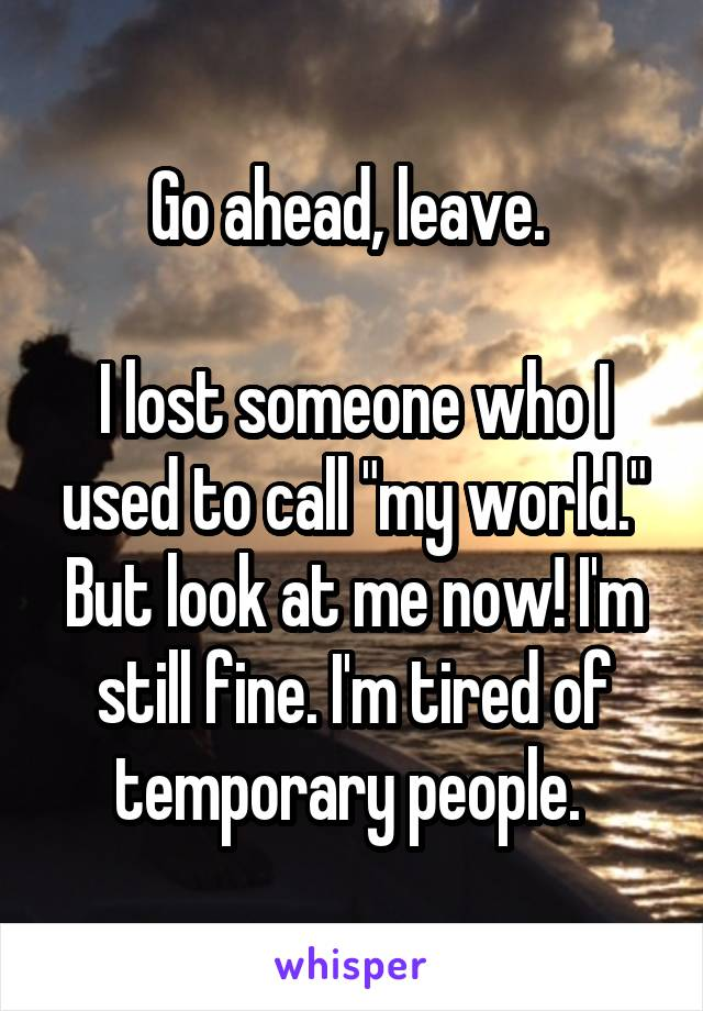 """Go ahead, leave.   I lost someone who I used to call """"my world."""" But look at me now! I'm still fine. I'm tired of temporary people."""