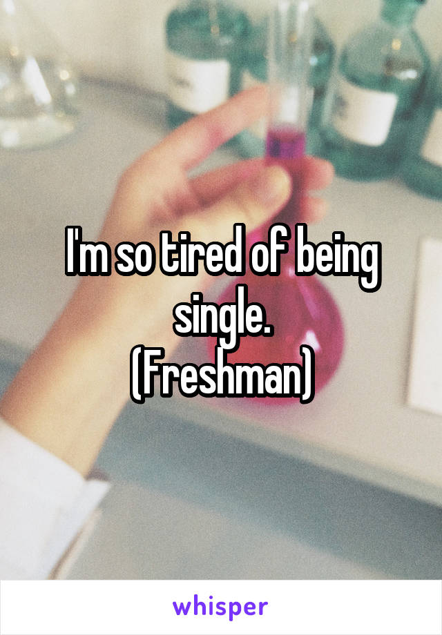 I'm so tired of being single. (Freshman)