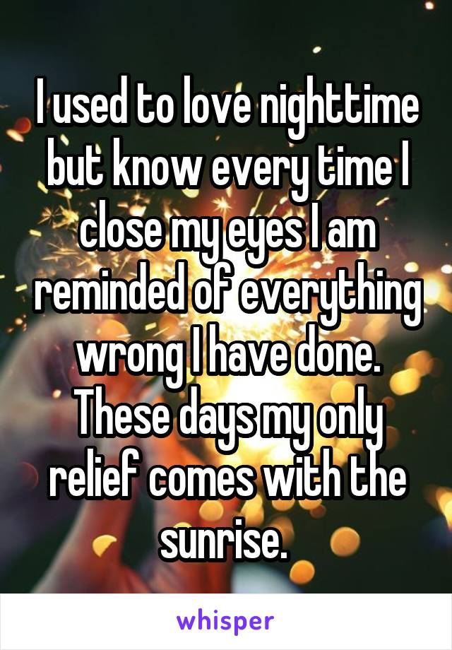 I used to love nighttime but know every time I close my eyes I am reminded of everything wrong I have done. These days my only relief comes with the sunrise.