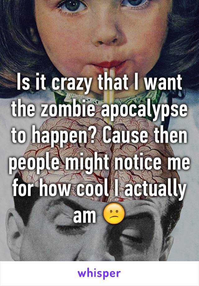 Is it crazy that I want the zombie apocalypse to happen? Cause then people might notice me for how cool I actually am 😕