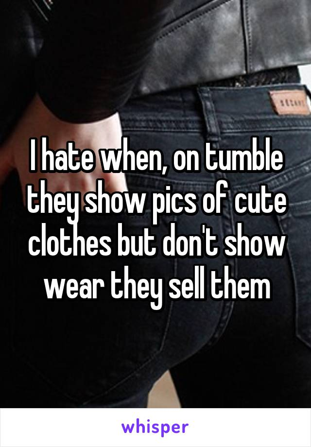 I hate when, on tumble they show pics of cute clothes but don't show wear they sell them