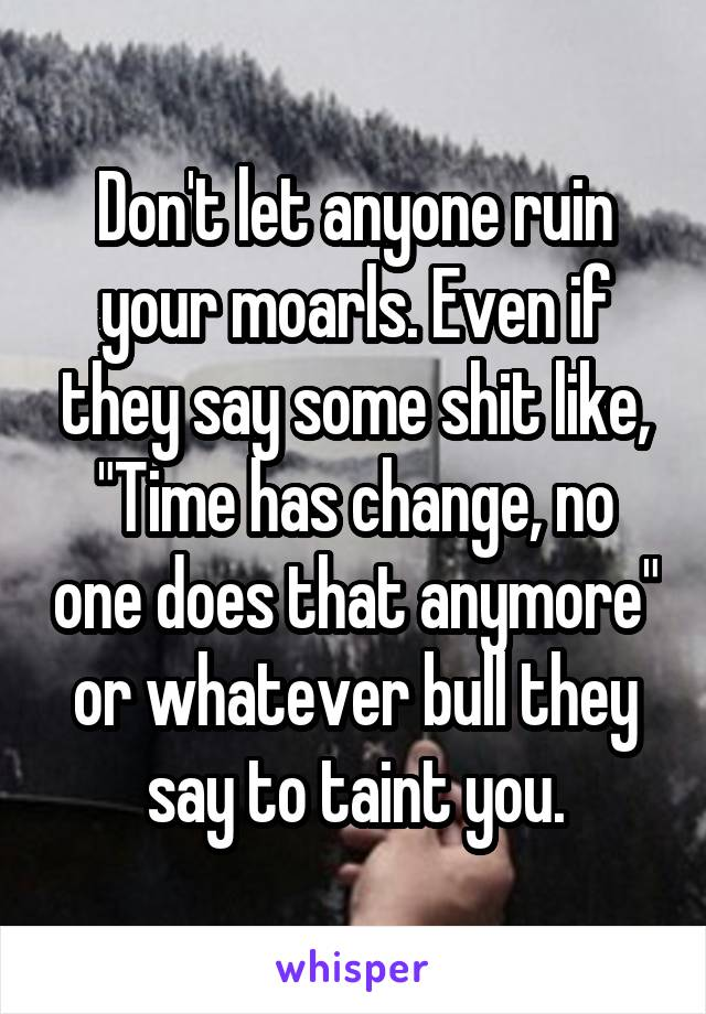 "Don't let anyone ruin your moarls. Even if they say some shit like, ""Time has change, no one does that anymore"" or whatever bull they say to taint you."