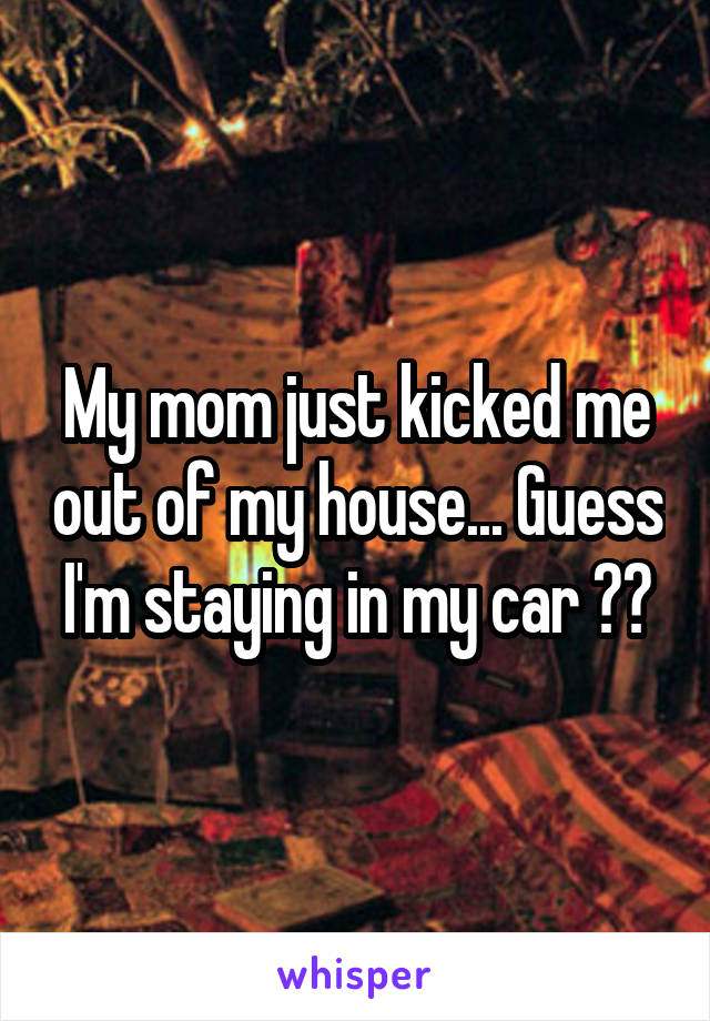 My mom just kicked me out of my house... Guess I'm staying in my car 😔😥