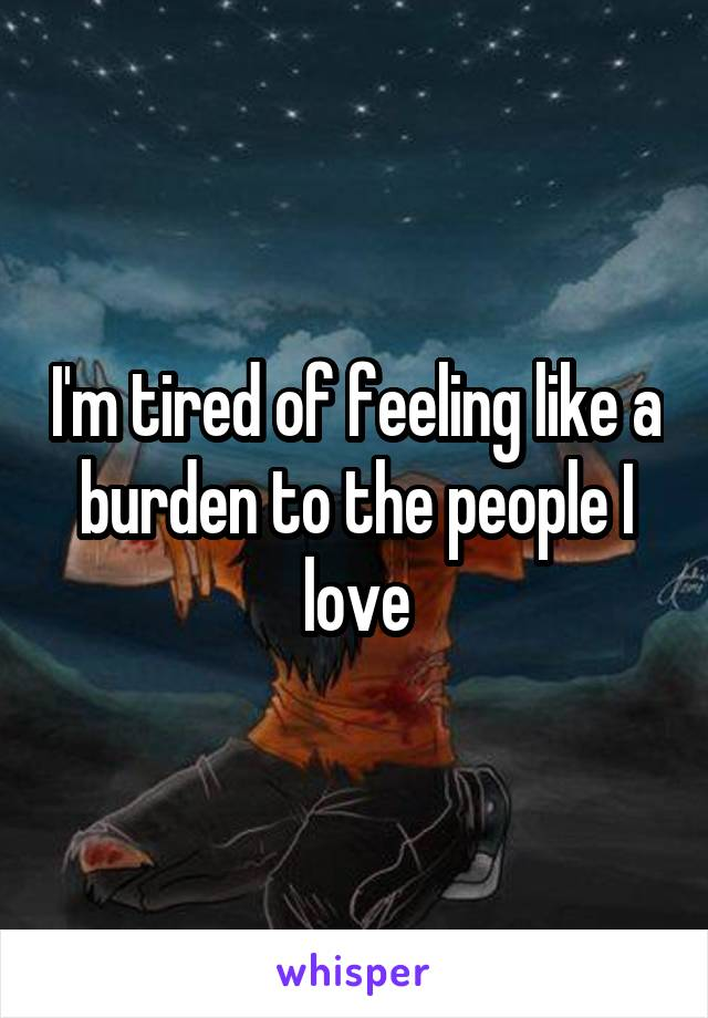 I'm tired of feeling like a burden to the people I love