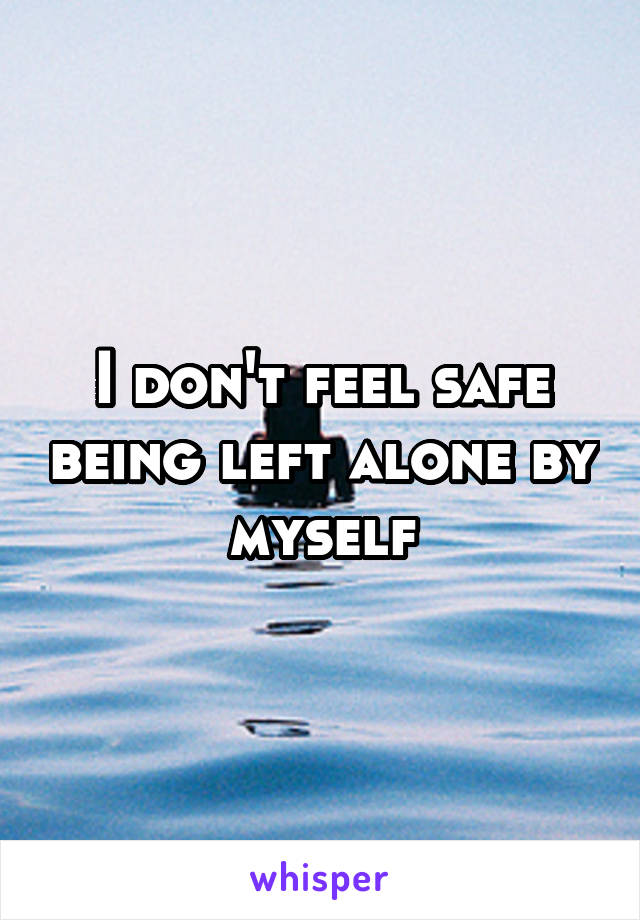 I don't feel safe being left alone by myself
