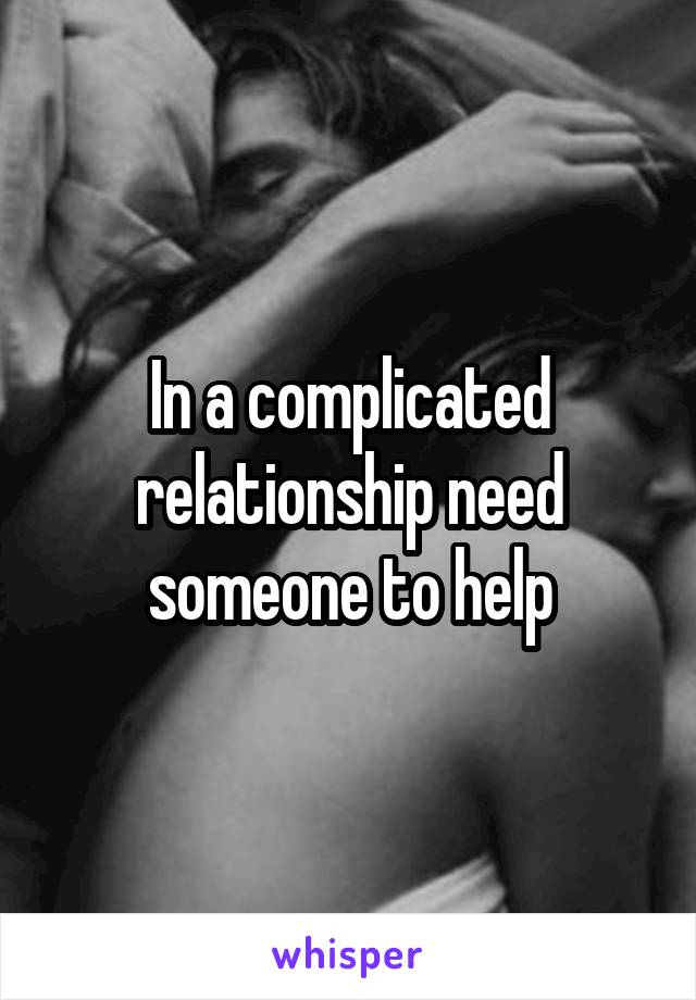 In a complicated relationship need someone to help