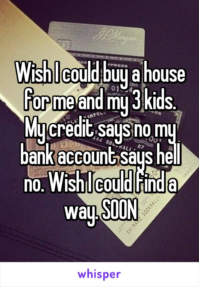 Wish I could buy a house for me and my 3 kids. My credit says no my bank account says hell no. Wish I could find a way. SOON