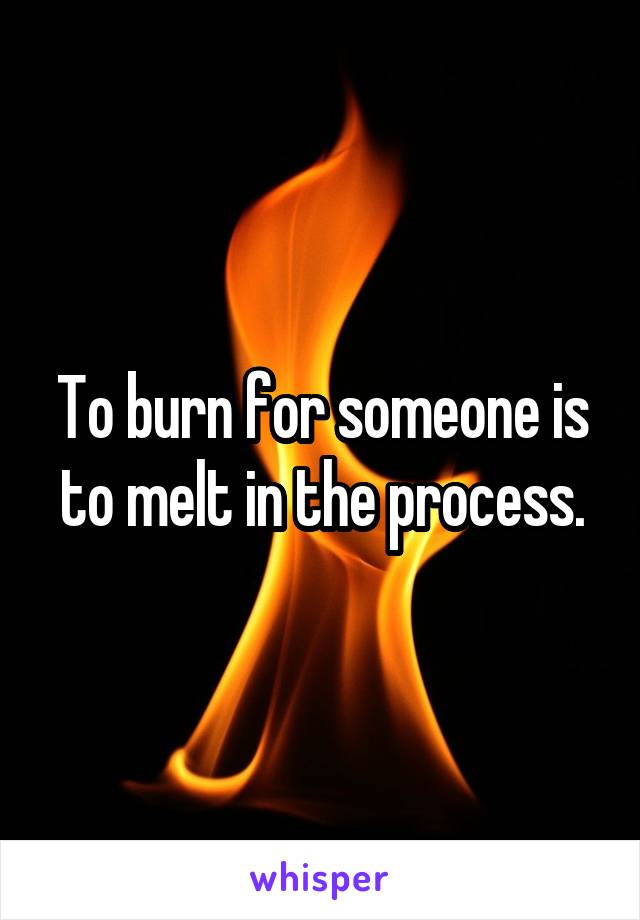 To burn for someone is to melt in the process.
