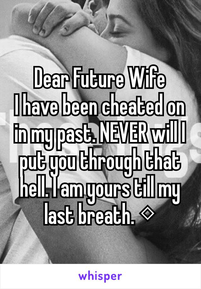 Dear Future Wife I have been cheated on in my past. NEVER will I put you through that hell. I am yours till my last breath. ◇
