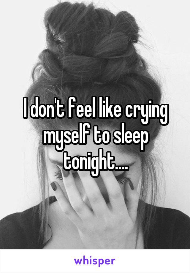 I don't feel like crying myself to sleep tonight....