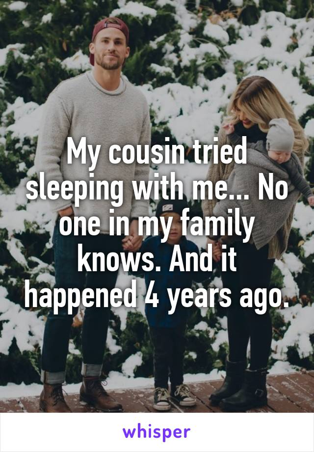 My cousin tried sleeping with me... No one in my family knows. And it happened 4 years ago.