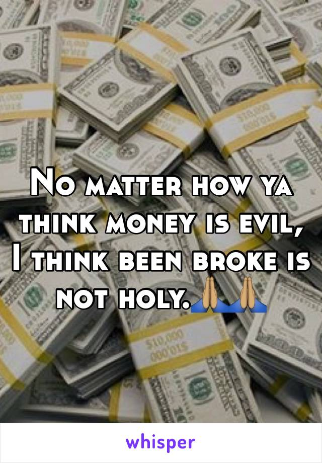 No matter how ya think money is evil, I think been broke is not holy.🙏🏽🙏🏽