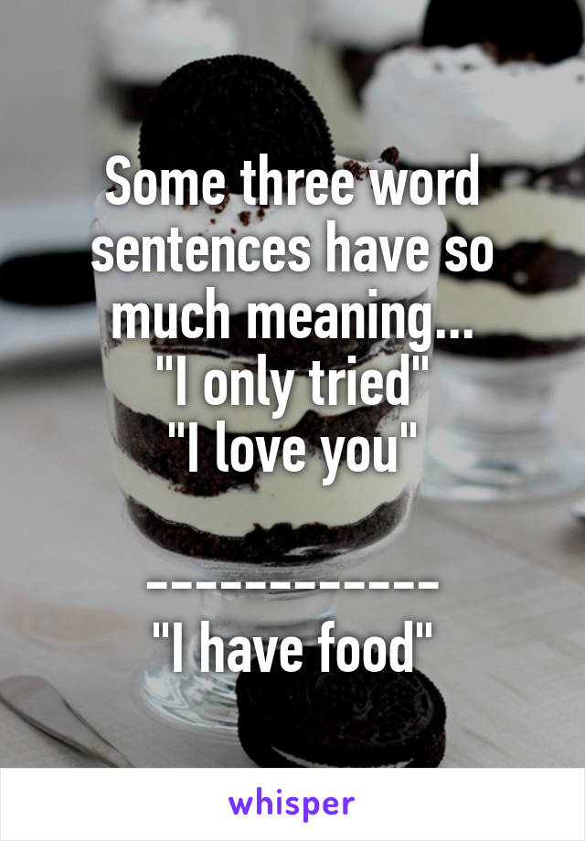 """Some three word sentences have so much meaning... """"I only tried"""" """"I love you""""  ------------ """"I have food"""""""