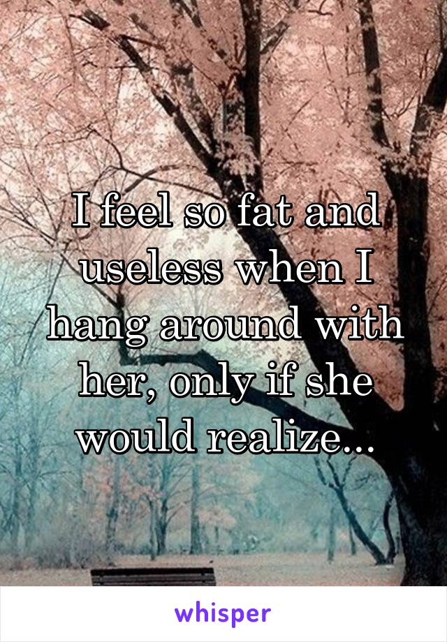 I feel so fat and useless when I hang around with her, only if she would realize...