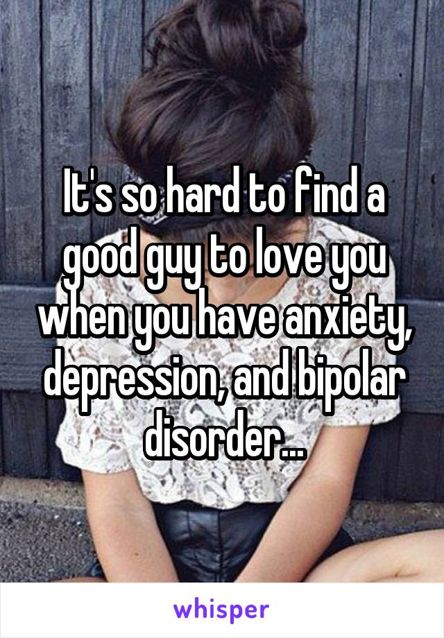 It's so hard to find a good guy to love you when you have anxiety, depression, and bipolar disorder...