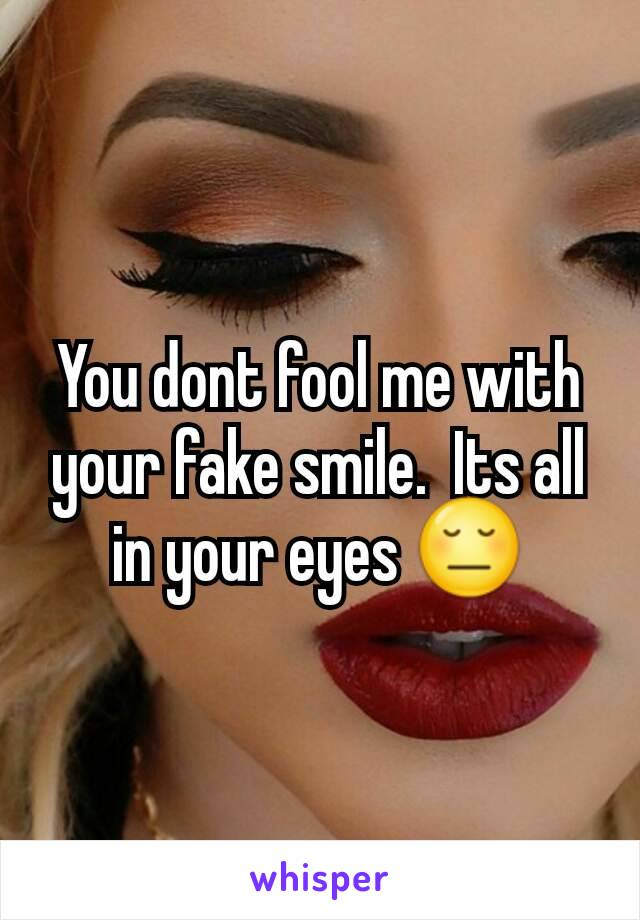 You dont fool me with your fake smile.  Its all in your eyes 😔
