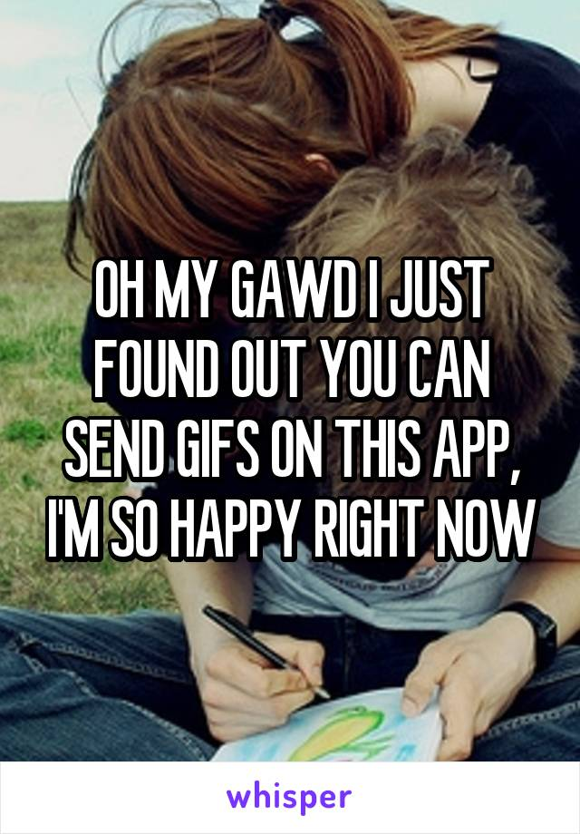 OH MY GAWD I JUST FOUND OUT YOU CAN SEND GIFS ON THIS APP, I'M SO HAPPY RIGHT NOW