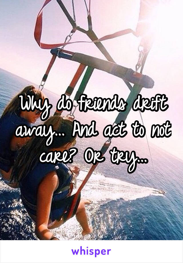 Why do friends drift away... And act to not care? Or try...