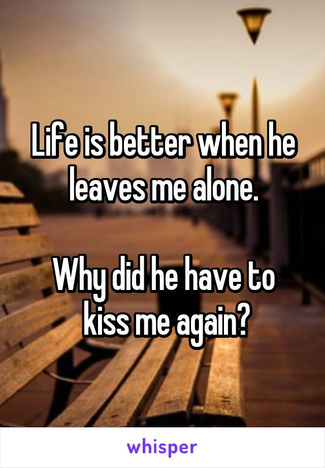 Life is better when he leaves me alone.  Why did he have to  kiss me again?