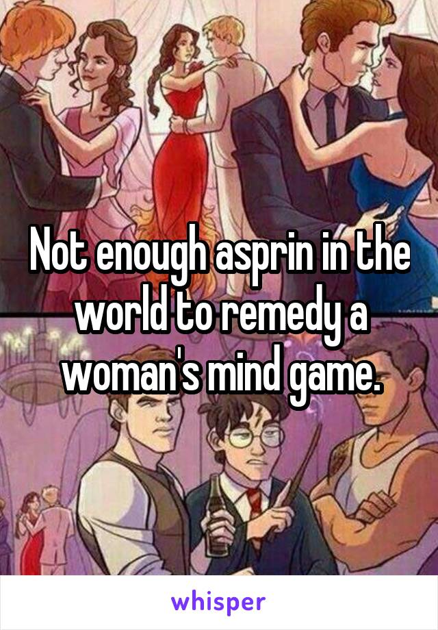 Not enough asprin in the world to remedy a woman's mind game.