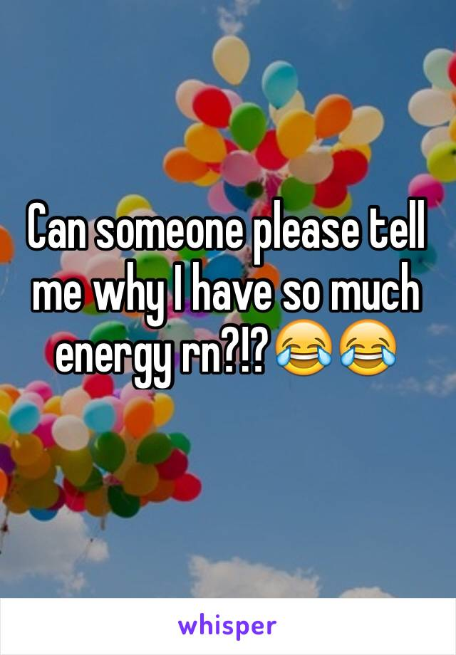 Can someone please tell me why I have so much energy rn?!?😂😂