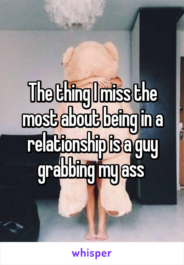 The thing I miss the most about being in a relationship is a guy grabbing my ass