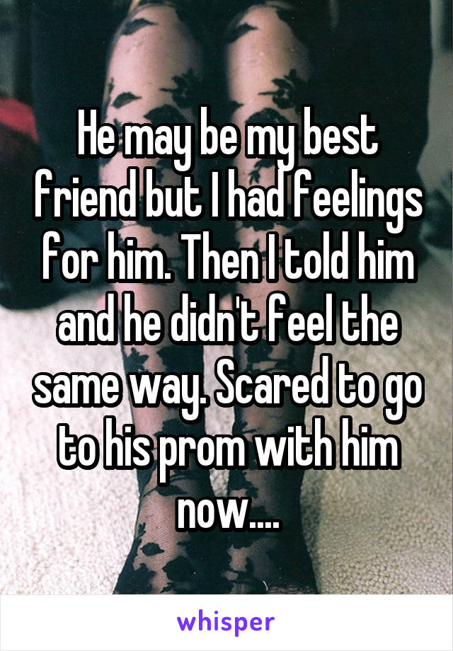 He may be my best friend but I had feelings for him. Then I told him and he didn't feel the same way. Scared to go to his prom with him now....
