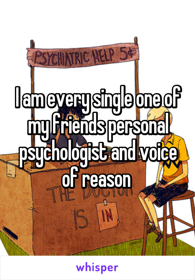 I am every single one of my friends personal psychologist and voice of reason