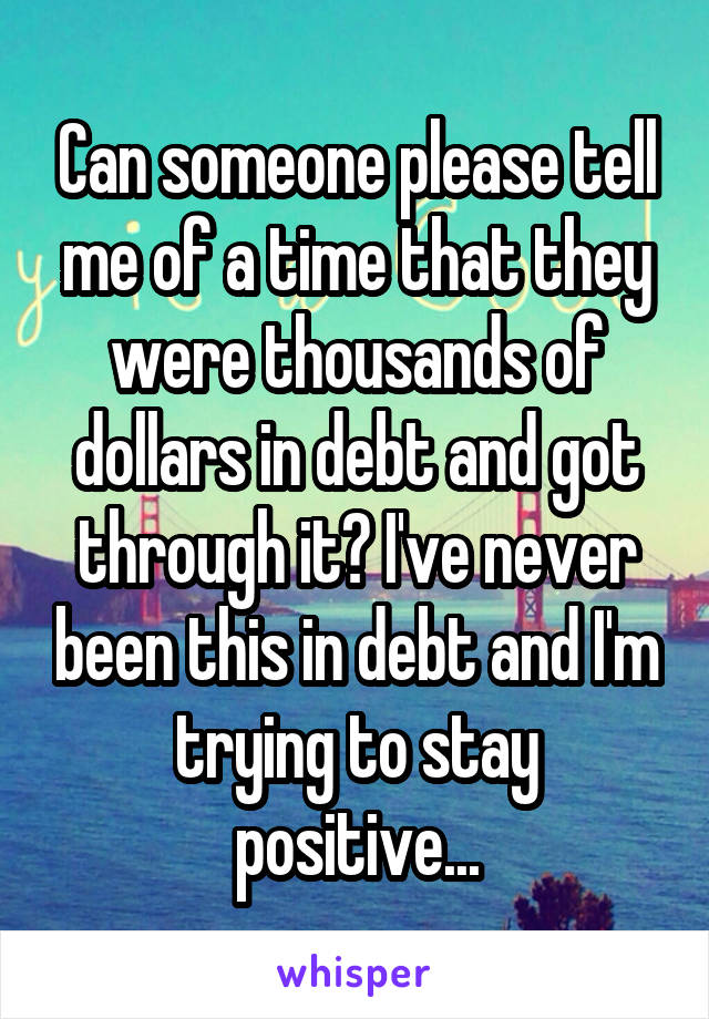 Can someone please tell me of a time that they were thousands of dollars in debt and got through it? I've never been this in debt and I'm trying to stay positive...