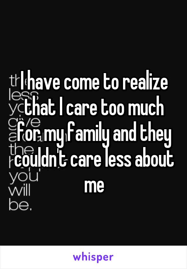 I have come to realize that I care too much for my family and they couldn't care less about me