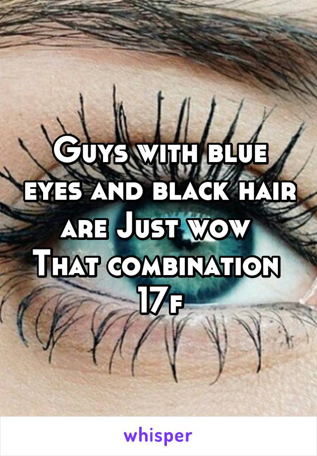 Guys with blue eyes and black hair are Just wow  That combination  17f