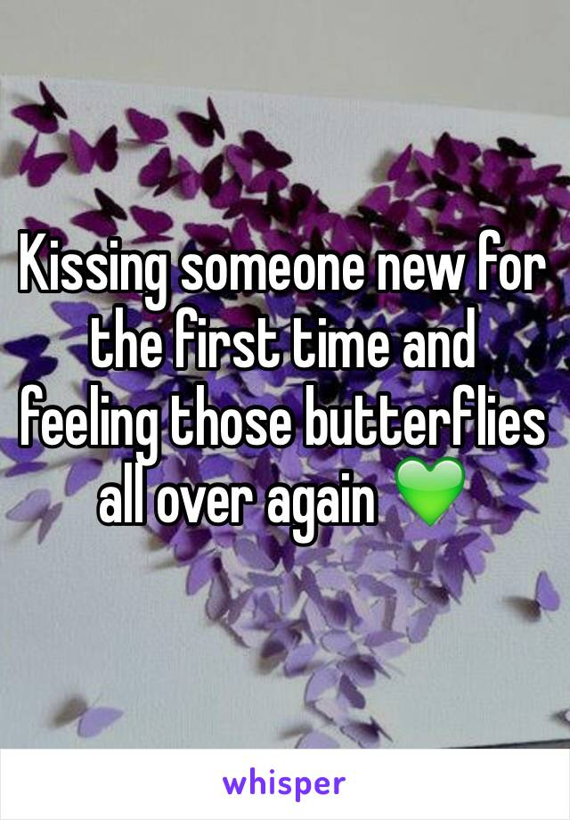 Kissing someone new for the first time and feeling those butterflies all over again 💚