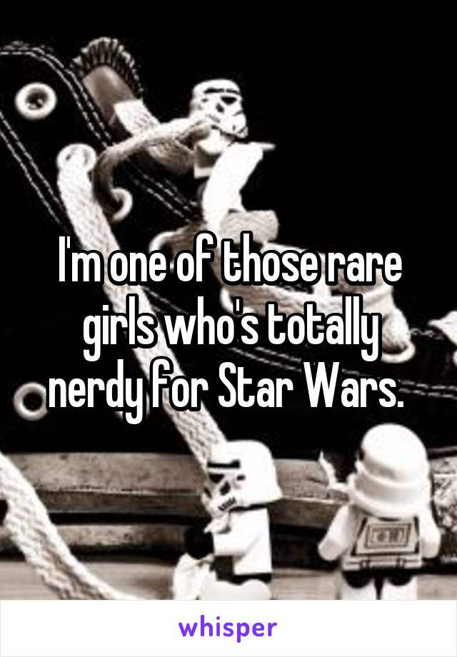 I'm one of those rare girls who's totally nerdy for Star Wars.