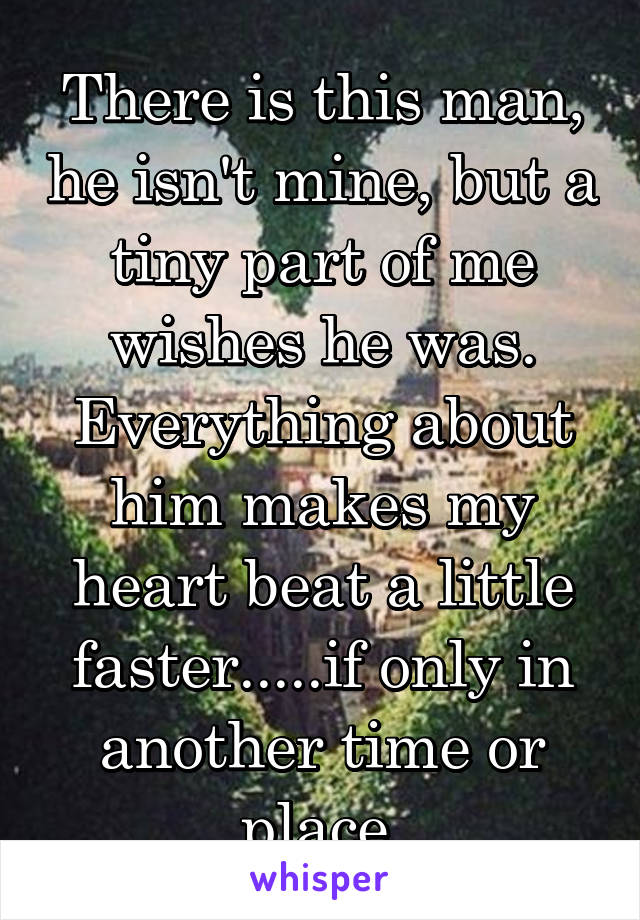 There is this man, he isn't mine, but a tiny part of me wishes he was. Everything about him makes my heart beat a little faster.....if only in another time or place.
