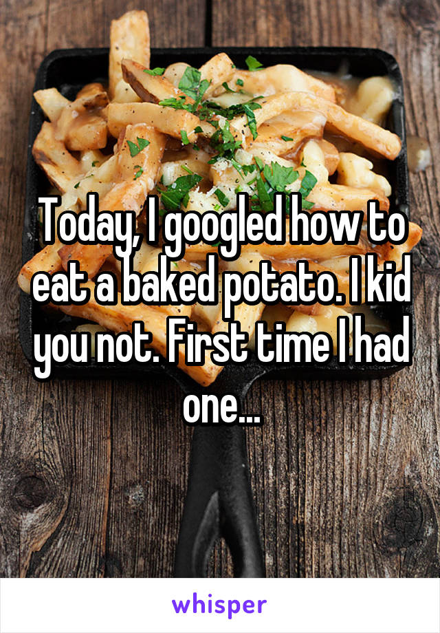 Today, I googled how to eat a baked potato. I kid you not. First time I had one...