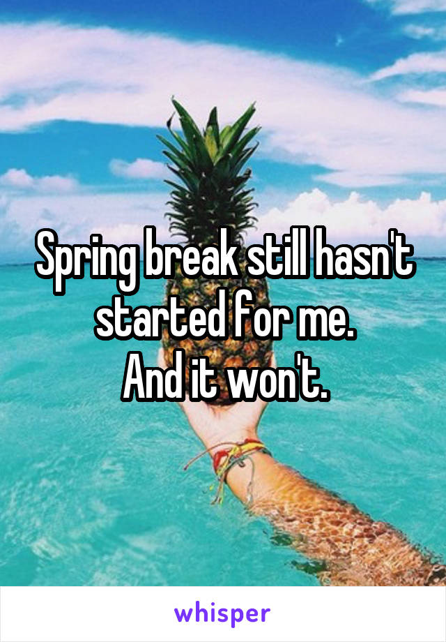 Spring break still hasn't started for me. And it won't.
