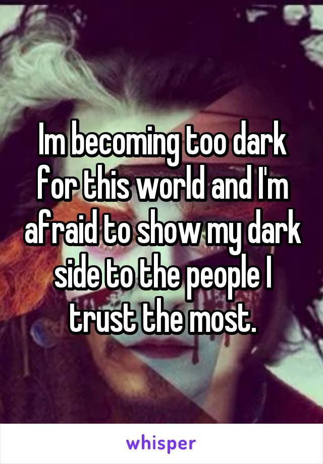 Im becoming too dark for this world and I'm afraid to show my dark side to the people I trust the most.