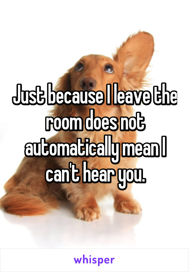 Just because I leave the room does not automatically mean I can't hear you.