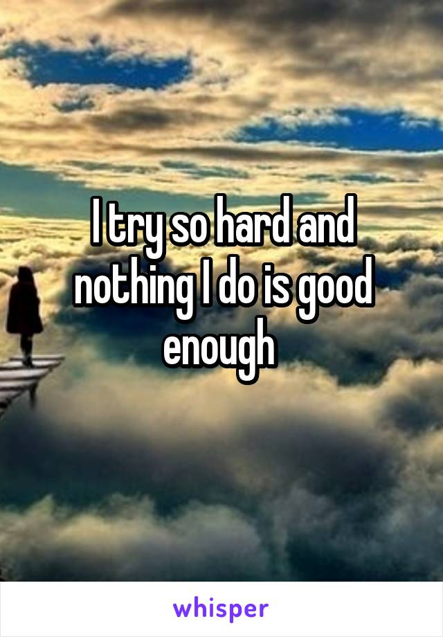 I try so hard and nothing I do is good enough