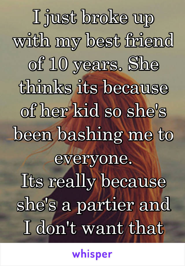 I just broke up with my best friend of 10 years. She thinks its because of her kid so she's been bashing me to everyone. Its really because she's a partier and I don't want that life anymore.