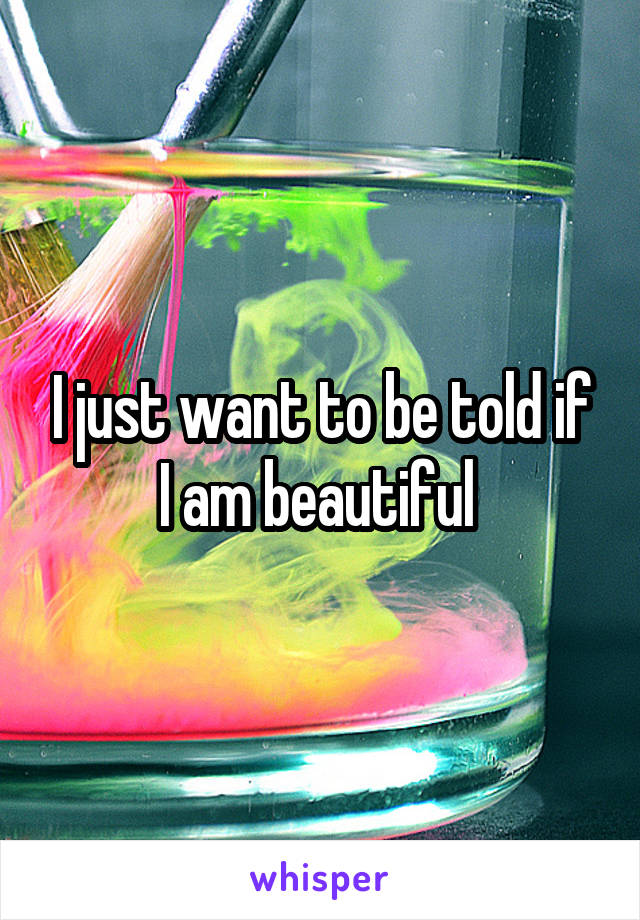 I just want to be told if I am beautiful