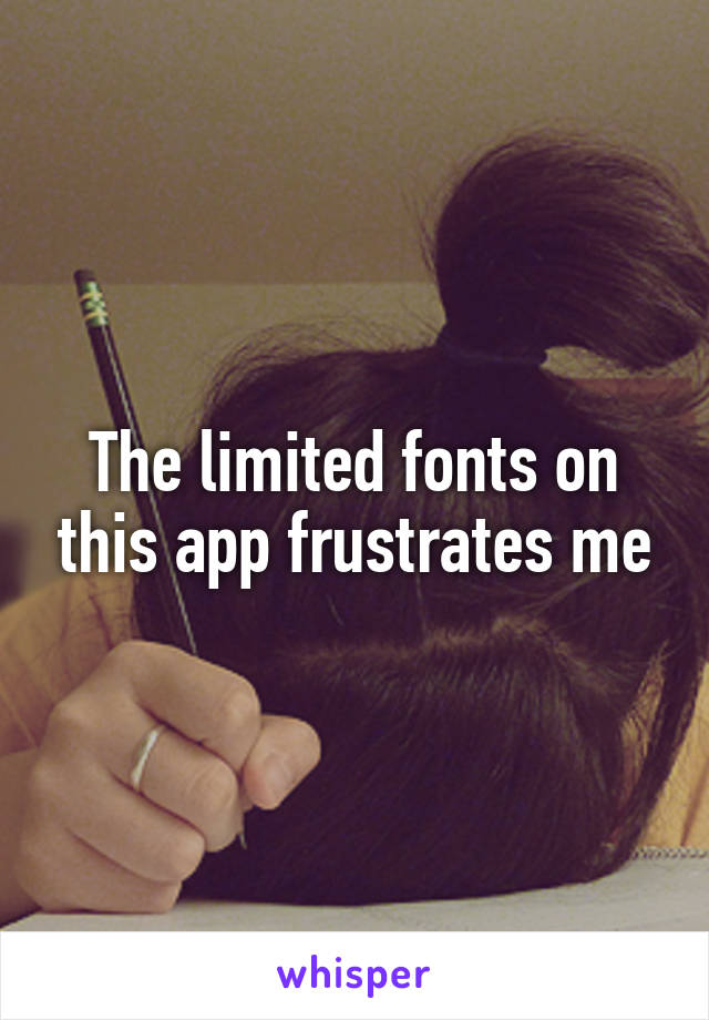 The limited fonts on this app frustrates me