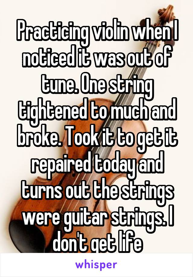 Practicing violin when I noticed it was out of tune. One string tightened to much and broke. Took it to get it repaired today and turns out the strings were guitar strings. I don't get life