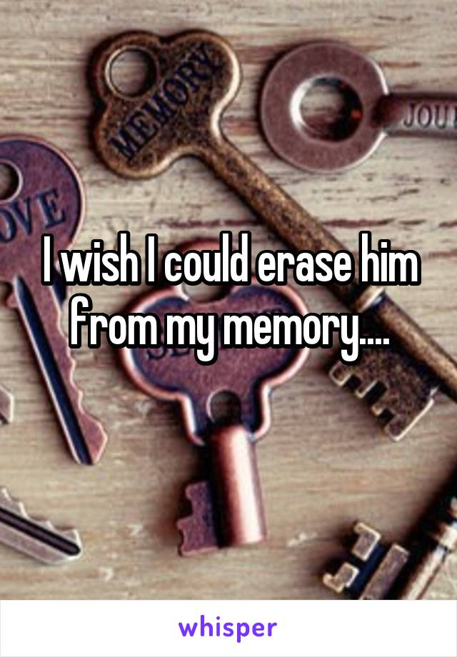 I wish I could erase him from my memory....