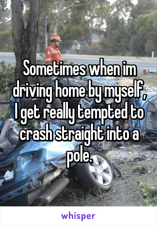 Sometimes when im driving home by myself, I get really tempted to crash straight into a pole.