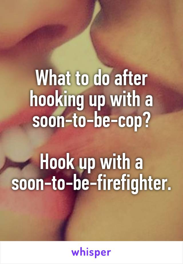 What to do after hooking up with a soon-to-be-cop?  Hook up with a soon-to-be-firefighter.