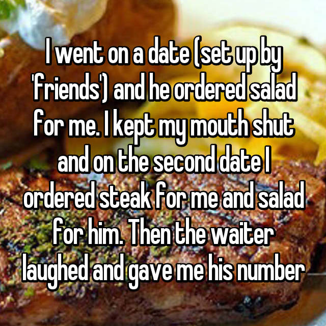 I went on a date (set up by 'friends') and he ordered salad for me. I kept my mouth shut and on the second date I ordered steak for me and salad for him. Then the waiter laughed and gave me his number