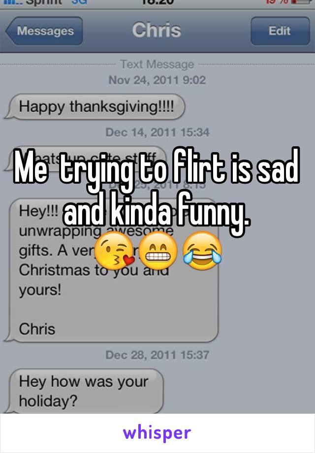Me  trying to flirt is sad and kinda funny.  😘😁😂